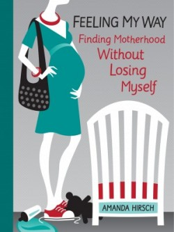 Feeling My Way: Finding Motherhood Without Losing Myself by Amanda Hirsch